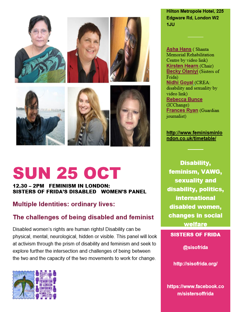 sun 25 oct  12.30 – 2pm   Feminism in London:  Sisters of Frida's Disabled Women's Panel  Multiple Identities: ordinary lives:  The challenges of being disabled and feminist  Disabled women's rights are human rights! Disability can be physical, mental, neurological, hidden or visible. This panel will look at activism through the prism of disability and feminism and seek to explore further the intersection and challenges of being between the two and the capacity of the two movements to work for change.